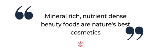 Mineral rich, nutrient dense beauty foods are nature's best cosmetics.